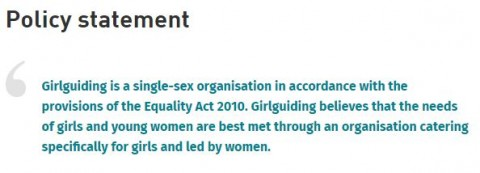Policy statement: Girlguiding is a single sex organisation in accordance with the Equality Act 2010. Girlguiding believes that the needs of girls and young women are best met through an organisation catering specifically for girls and led by women.