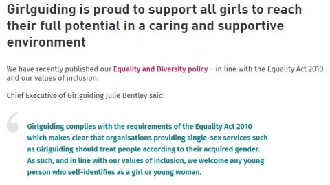 New statement on Girlguiding's transgender policy: Girlguiding is proud to support all girls to reach their full potential in a caring and supportive environment. We have recently published our Equality and Diversity policy - in line with the Equality Act 2010 and our values of inclusion. Chief Executive of Girlguiding Julie Bentley said: Girlguiding complies with the requirements of the Equality Act 2010 which makes clear that organisations providing single-sex services such as Girlguiding should treat people according to their acquired gender. As such, and in line with our values of inclusion, we welcome any young person who self-identifies as a girl or a woman.